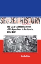 Secret History, Second Edition: The CIA's Classified Account of Its Operations in Guatemala, 1952-1954 by Nick Cullather