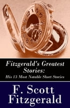 Fitzgerald's Greatest Stories: His 13 Most Notable Short Stories: Bernice Bobs Her Hair + The Curious Case of Benjamin Button + The Diamond as Big as  by Francis Scott Fitzgerald