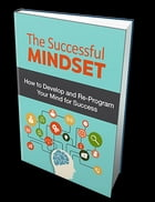 The Successful Mindset: How to Develop and Re-Program Your Mind for Success by Anonymous