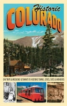 Historic Colorado: Day Trips & Weekend Getaways to Historic Towns, Cities, Sites & Wonders by Claude Wiatrowski