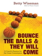 Bounce the Balls and They Will Come: A Coach's Passion for the Great Commission by Betty Wiseman