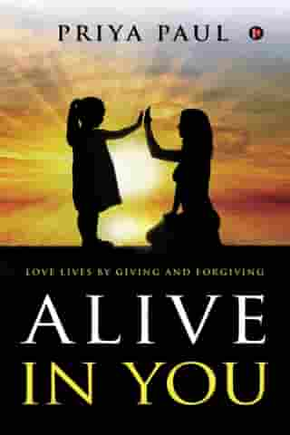 ALIVE IN YOU: Love lives by giving and forgiving by PRIYA PAUL