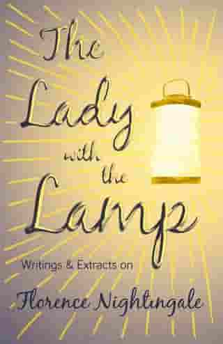 The Lady with the Lamp - Writings & Extracts on Florence Nightingale