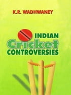 Indian Cricket Controversies by K R Wadhwaney