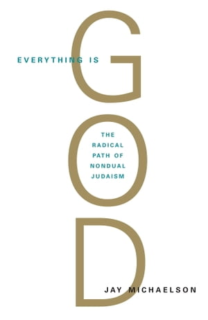 Everything Is God The Radical Path of Nondual Judaism