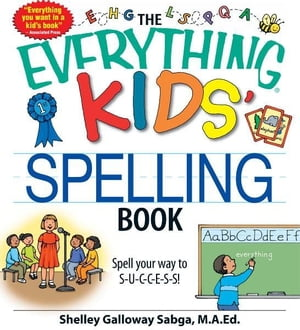 The Everything Kids' Spelling Book: Spell your way to S-U-C-C-E-S-S! Spell your way to S-U-C-C-E-S-S!