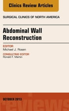 Abdominal Wall Reconstruction, An Issue of Surgical Clinics, E-Book by Michael J. Rosen, MD, FACS