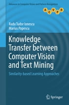 Knowledge Transfer between Computer Vision and Text Mining: Similarity-based Learning Approaches by Radu Tudor Ionescu