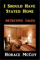I Should Have Stayed Home by Horace McCoy