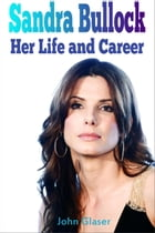 Sandra Bullock: Her Life and Career by John Glaser