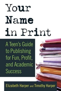 Your Name in Print: A Teen's Guide to Publishing for Fun, Profit and Academic Success