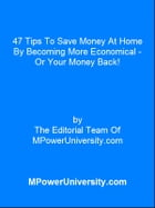 47 Tips To Save Money At Home By Becoming More Economical - Or Your Money Back! by Editorial Team Of MPowerUniversity.com