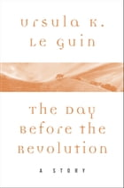 The Day Before the Revolution: A Story by Ursula Le Guin