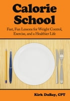 Calorie School: Fast, Fun Lessons for Weight Control, Exercise, and a Healthier Life by Kirk DuBay