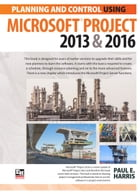 Planning and Control Using Microsoft Project 2013 and 2016 by Paul E Harris