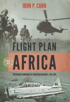 Flight Plan Africa: Portuguese Airpower in Counterinsurgency, 1961-1974 by John P. Cann
