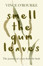 Smell the Gum Leaves: The journey of a boy from the bush by Vince O'Rourke