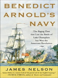 Benedict Arnold's Navy: The Ragtag Fleet That Lost the Battle of Lake Champlain but Won the…