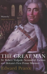 The Great Man: Sir Robert Walpole: Scoundrel, Genius and Britain's First Prime Minister