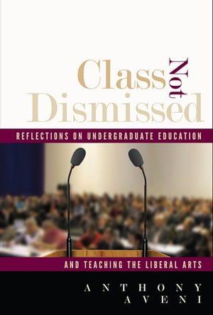 Class Not Dismissed Reflections on Undergraduate Education and Teaching the Liberal Arts