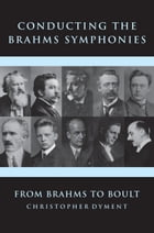 Conducting the Brahms Symphonies: From Brahms to Boult by Christopher Dyment