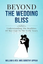BEYOND THE WEDDING BLISS: Understanding The Realities Of Marriage In The Early Years by William Appiah