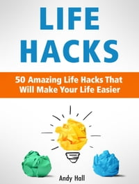 Life Hacks: 50 Amazing Life Hacks That Will Make Your Life Easier