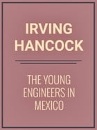 The Young Engineers in Mexico by Irving Hancock
