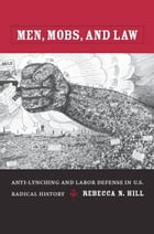 Men, Mobs, and Law: Anti-Lynching and Labor Defense in U.S. Radical History by Rebecca Hill