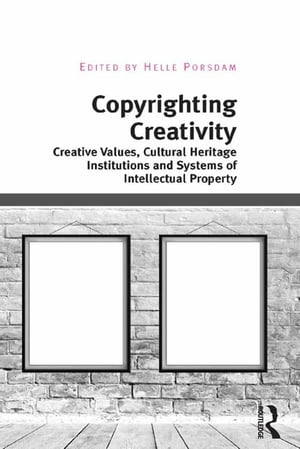 Copyrighting Creativity Creative Values,  Cultural Heritage Institutions and Systems of Intellectual Property