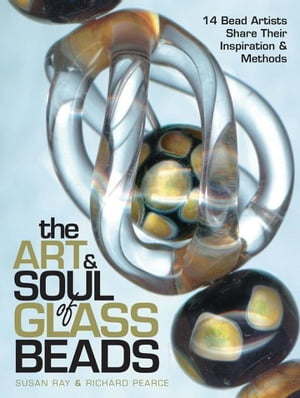 The Art & Soul of Glass Beads 17 Bead Artists Share Their Inspiration & Methods