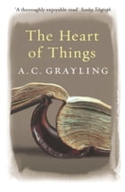 The Heart of Things: Applying Philosophy to the 21st Century by A.C. Grayling