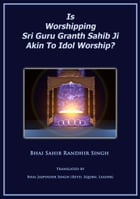 Is Worshipping Sri Guru Granth Sahib Ji Akin To Idol Worship? by Bhai Sahib Randhir Singh