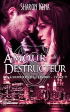 Les guerriers de l'ombre 9: Amour Destructeur by Sharon Kena