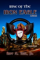 Rise of The Iron Eagle: The Iron Eagle Series Book One by Roy A. Teel, Jr.