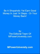 Be A Shopaholic Yet Earn Good Money In Just 14 Steps Or Your Money Back! by Editorial Team Of MPowerUniversity.com