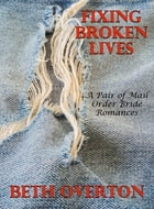 Fixing Broken Lives (A Pair of Mail Order Bride Romances) by Beth Overton