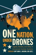 One Nation, Under Drones: Legality, Morality, and Utility of Unmanned Combat Systems by CAPT John E. Jackson, USN (Ret.)