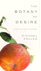 The Botany of Desire: A Plant's-Eye View of the World by Michael Pollan