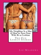 My Neighbor Is a Slut & How to Turn Your Wife Bi or Lesbian: Two Fun Lesbian Stories by Liz Meadows