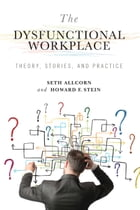 The Dysfunctional Workplace: Theory, Stories, and Practice by Seth Allcorn