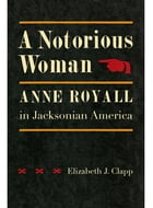 A Notorious Woman: Anne Royall in Jacksonian America by Elizabeth J. Clapp