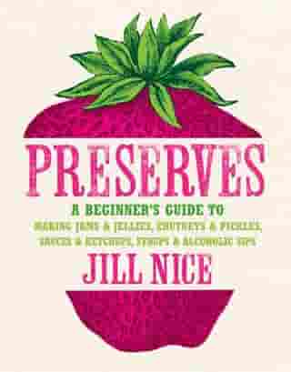Preserves: A beginner's guide to making jams and jellies, chutneys and pickles, sauces and ketchups, syrups and alcoholic sips by Jill Nice