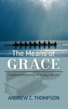 The Means of Grace: Traditioned Practice in Today's World by Andrew C. Thompson