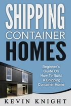 Shipping Container Homes: Beginner's Guide On How To Build A Shipping Container Home by Kevin Knight