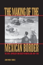 The Making of the Mexican Border: The State, Capitalism, and Society in Nuevo León, 1848-1910 by Juan Mora-Torres