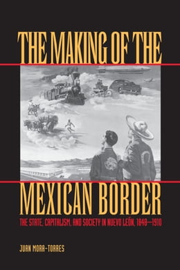 Book The Making of the Mexican Border: The State, Capitalism, and Society in Nuevo León, 1848-1910 by Juan Mora-Torres