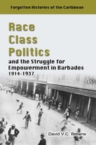 Race, Class, Politics and the Struggle for Empowerment in Barbados, 1914 - 1937 by David V.C Browne