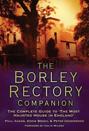 The Borley Rectory Companion The Complete Guide to 'The Most Haunted House in England'