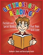 Get Those Guys Reading! Fiction and Series Books that Boys Will Love by Kathleen A. Baxter